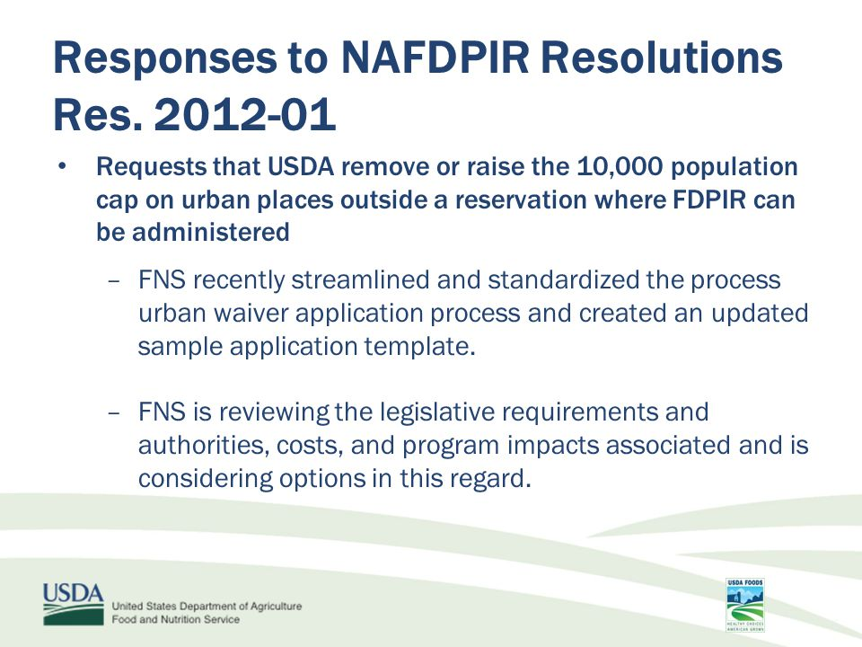 Requests that USDA remove or raise the 10,000 population cap on urban places outside a reservation where FDPIR can be administered –FNS recently streamlined and standardized the process urban waiver application process and created an updated sample application template.