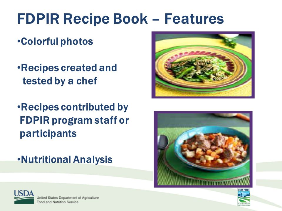 FDPIR Recipe Book – Features Colorful photos Recipes created and tested by a chef Recipes contributed by FDPIR program staff or participants Nutritional Analysis