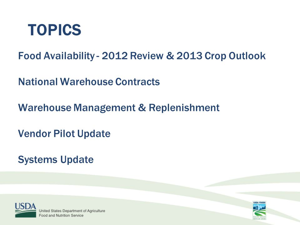 TOPICS Food Availability - 2012 Review & 2013 Crop Outlook National Warehouse Contracts Warehouse Management & Replenishment Vendor Pilot Update Systems Update