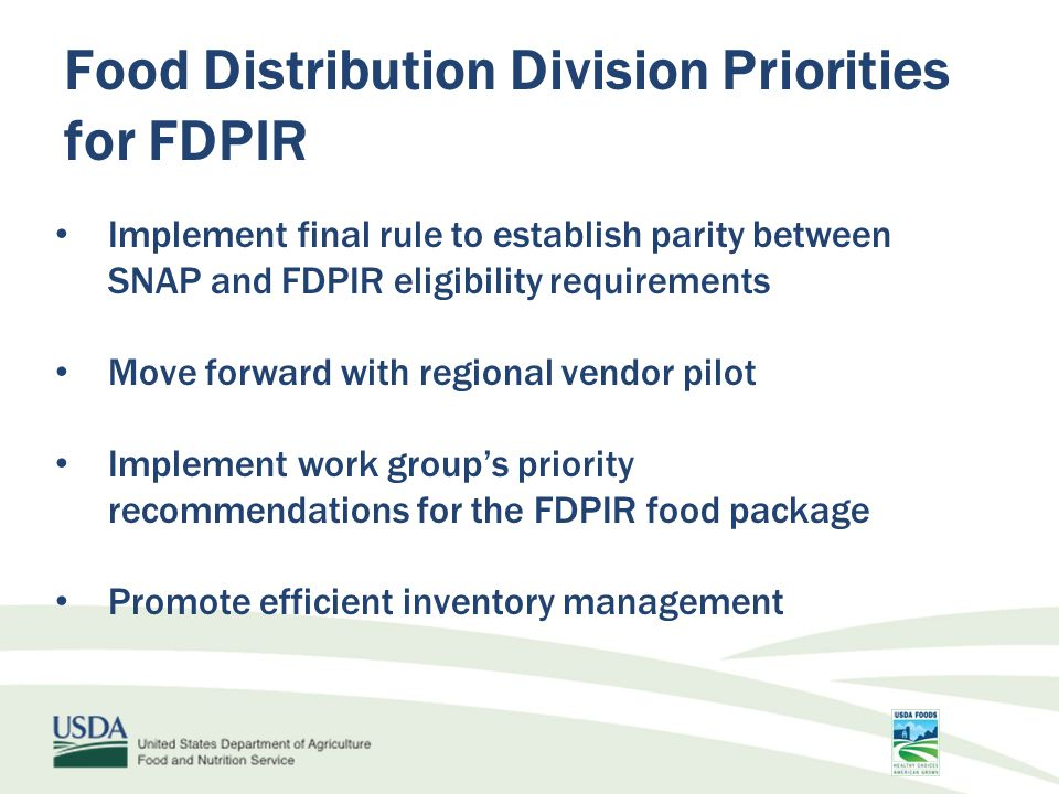 Food Distribution Division Priorities for FDPIR Implement final rule to establish parity between SNAP and FDPIR eligibility requirements Move forward with regional vendor pilot Implement work group's priority recommendations for the FDPIR food package Promote efficient inventory management