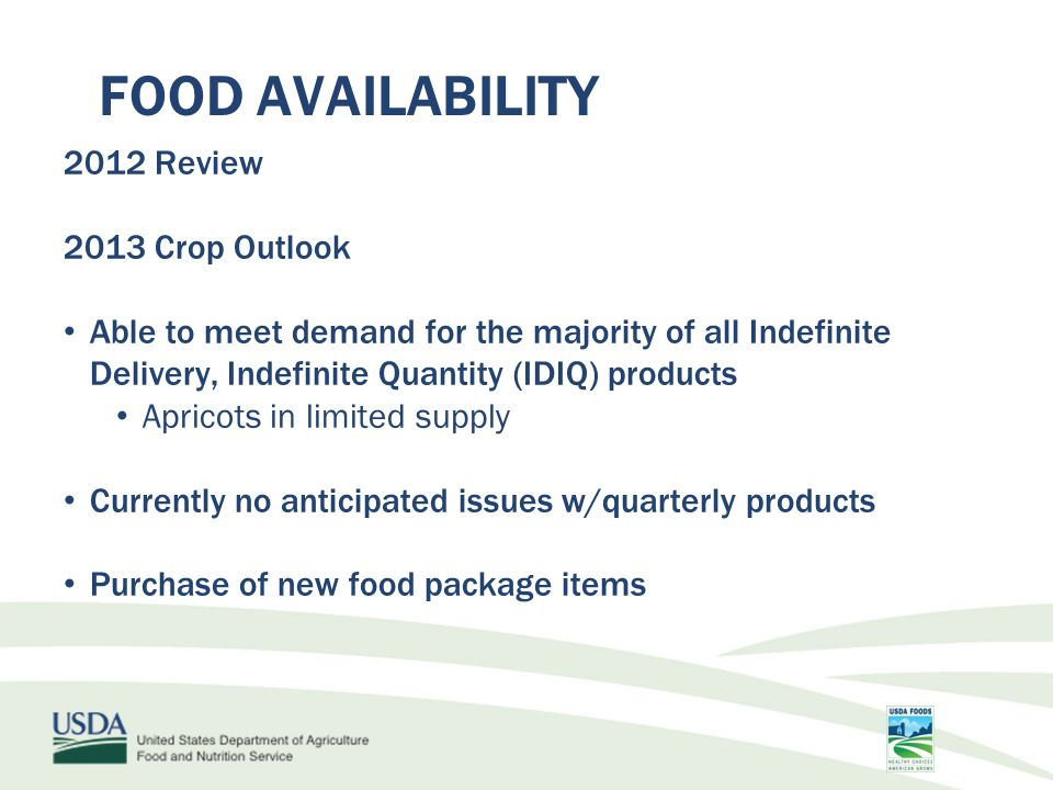 FOOD AVAILABILITY 2012 Review 2013 Crop Outlook Able to meet demand for the majority of all Indefinite Delivery, Indefinite Quantity (IDIQ) products Apricots in limited supply Currently no anticipated issues w/quarterly products Purchase of new food package items