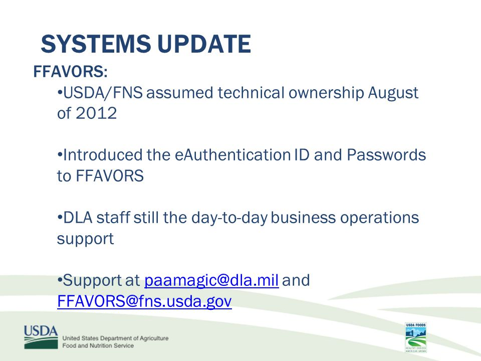 SYSTEMS UPDATE FFAVORS: USDA/FNS assumed technical ownership August of 2012 Introduced the eAuthentication ID and Passwords to FFAVORS DLA staff still the day-to-day business operations support Support at paamagic@dla.mil and FFAVORS@fns.usda.govpaamagic@dla.mil FFAVORS@fns.usda.gov