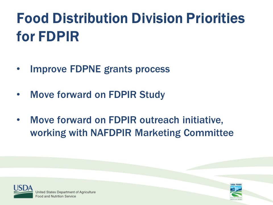 Food Distribution Division Priorities for FDPIR Improve FDPNE grants process Move forward on FDPIR Study Move forward on FDPIR outreach initiative, working with NAFDPIR Marketing Committee
