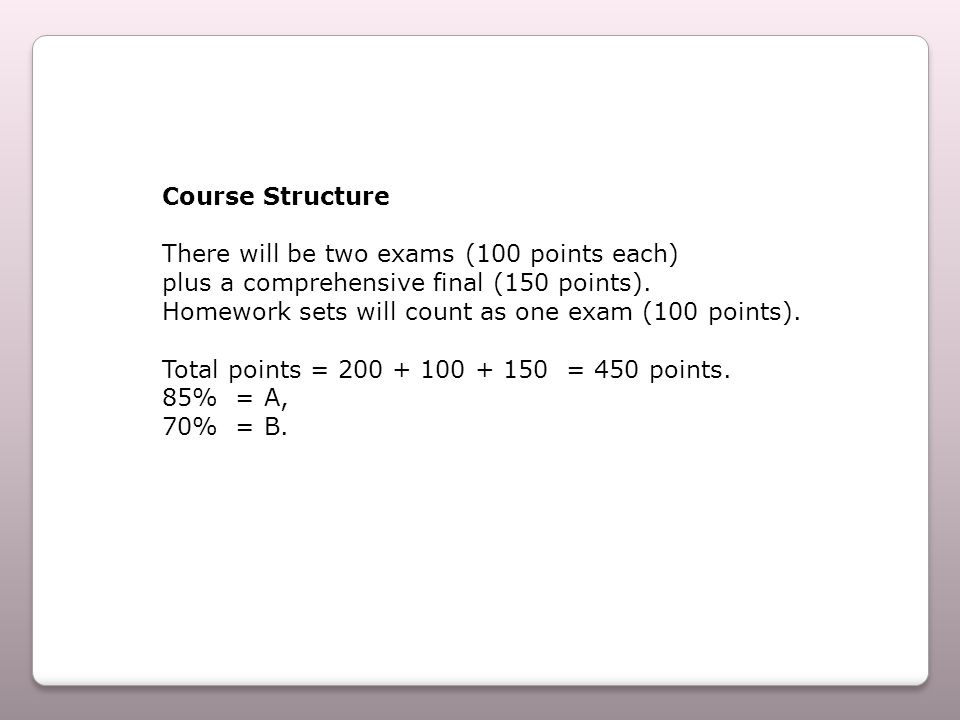 Course Structure There will be two exams (100 points each) plus a comprehensive final (150 points).