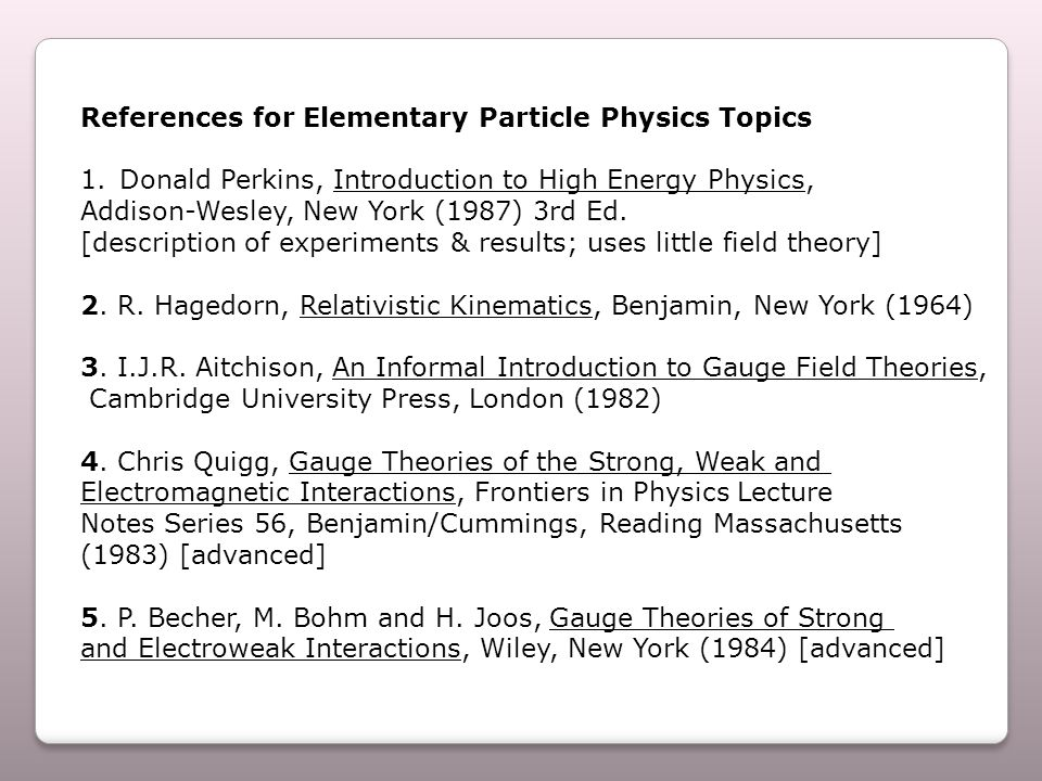 References for Elementary Particle Physics Topics 1.Donald Perkins, Introduction to High Energy Physics, Addison ‑ Wesley, New York (1987) 3rd Ed.