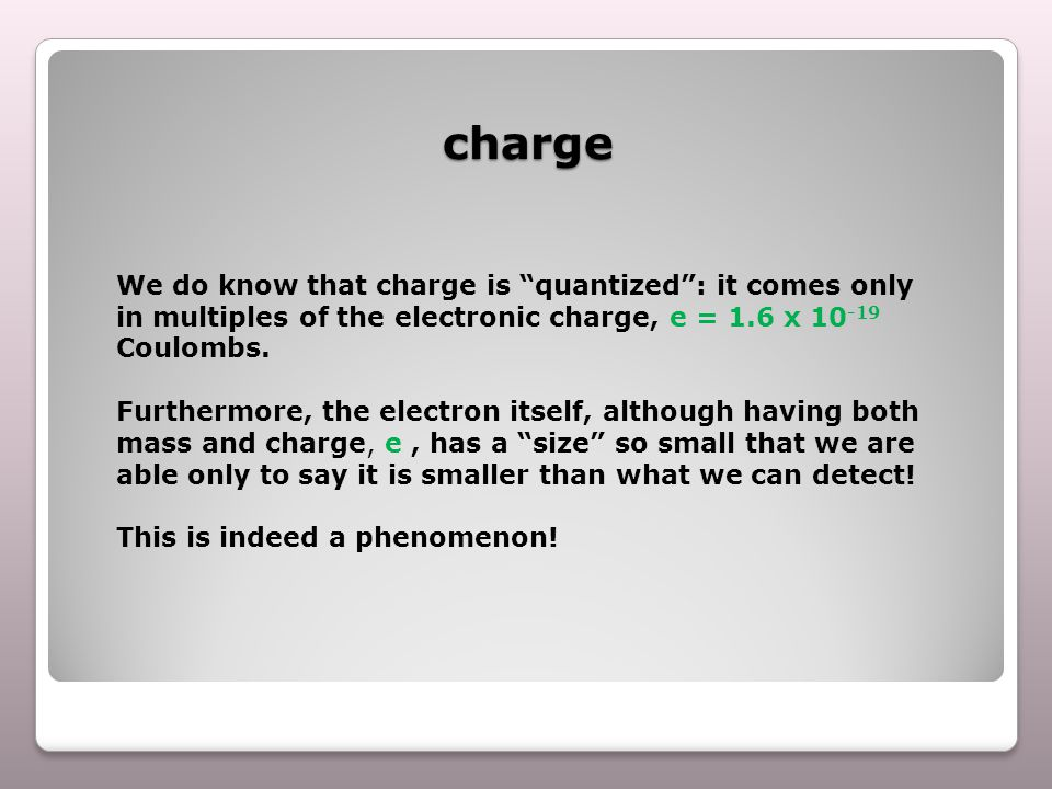 charge We do know that charge is quantized : it comes only in multiples of the electronic charge, e = 1.6 x 10 -19 Coulombs.