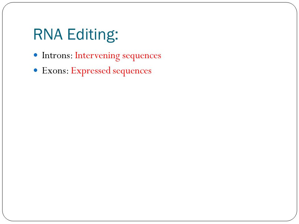 RNA Editing: Introns: Intervening sequences Exons: Expressed sequences