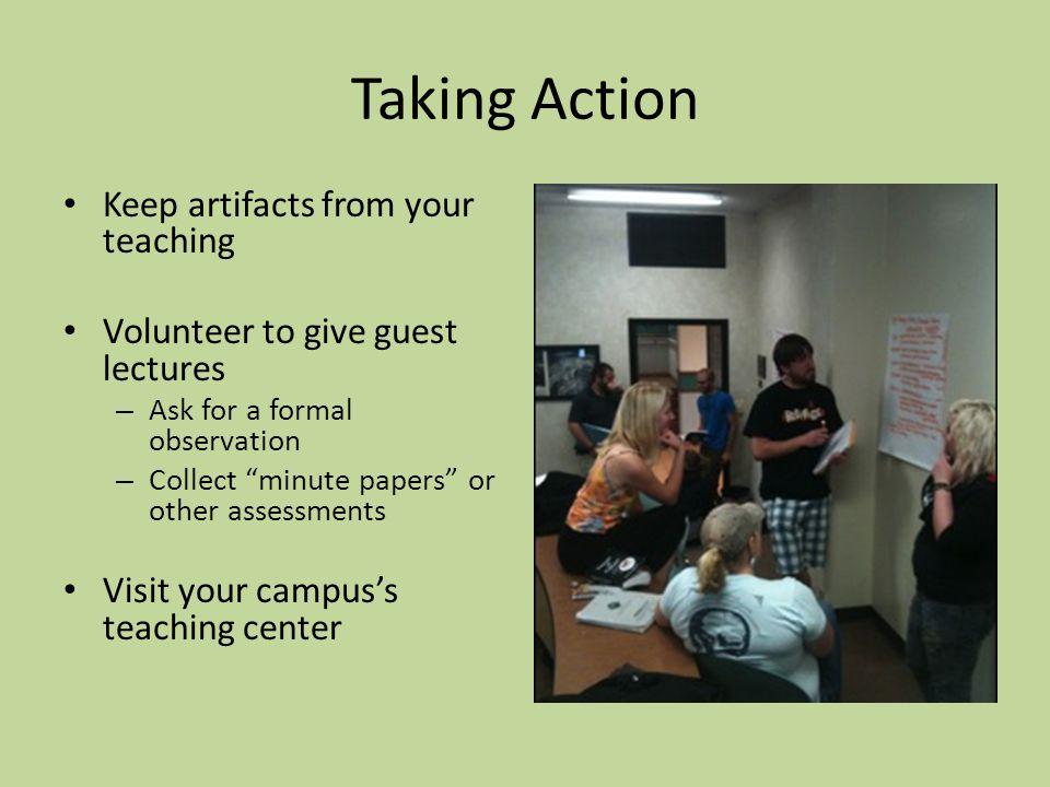 Taking Action Keep artifacts from your teaching Volunteer to give guest lectures – Ask for a formal observation – Collect minute papers or other assessments Visit your campus's teaching center