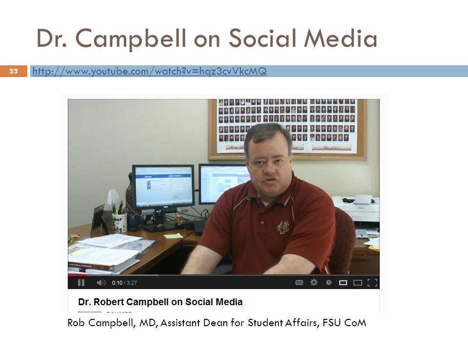 Dr. Campbell on Social Media 33 Rob Campbell, MD, Assistant Dean for Student Affairs, FSU CoM http://www.youtube.com/watch?v=hqz3cvVkcMQ