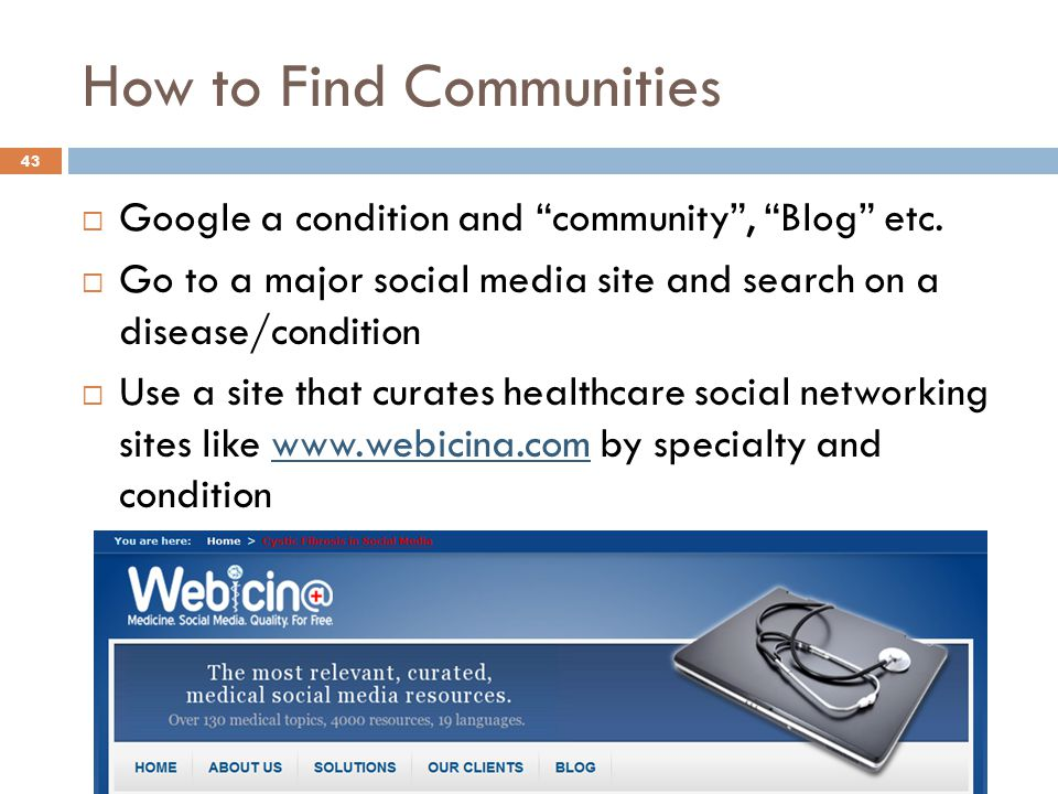 """How to Find Communities 43  Google a condition and """"community"""", """"Blog"""" etc.  Go to a major social media site and search on a disease/condition  Use"""