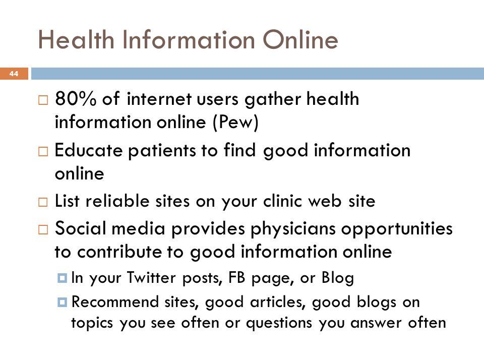 Health Information Online 44  80% of internet users gather health information online (Pew)  Educate patients to find good information online  List