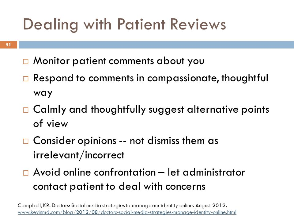 Dealing with Patient Reviews  Monitor patient comments about you  Respond to comments in compassionate, thoughtful way  Calmly and thoughtfully sug