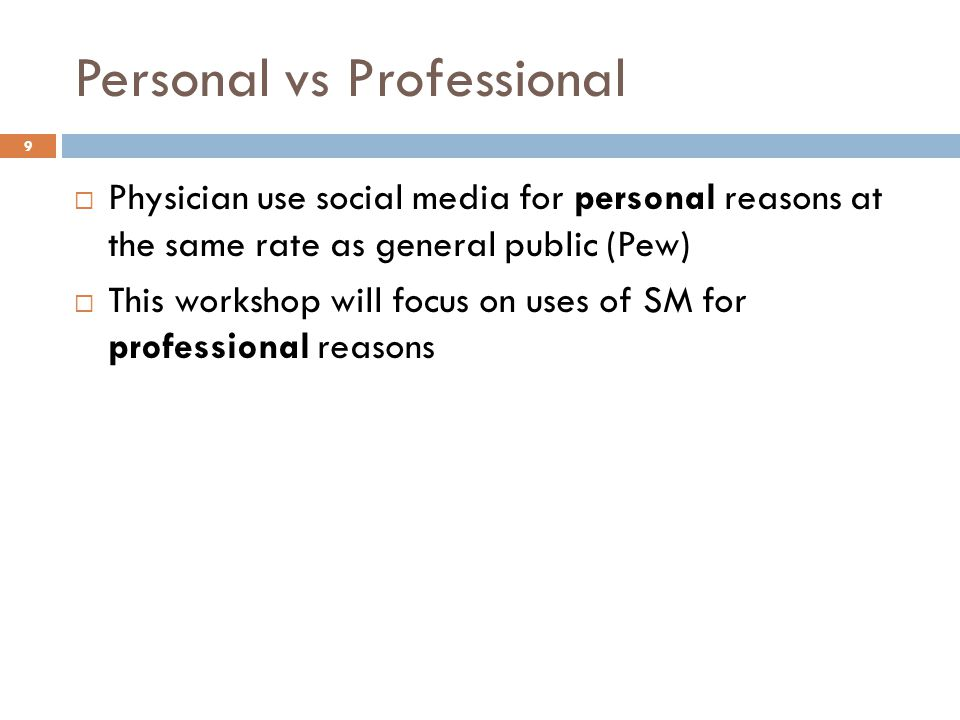 Personal vs Professional  Physician use social media for personal reasons at the same rate as general public (Pew)  This workshop will focus on uses