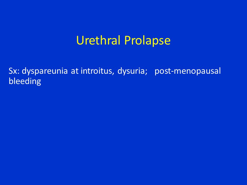 Urethral Prolapse Sx: dyspareunia at introitus, dysuria;post-menopausal bleeding