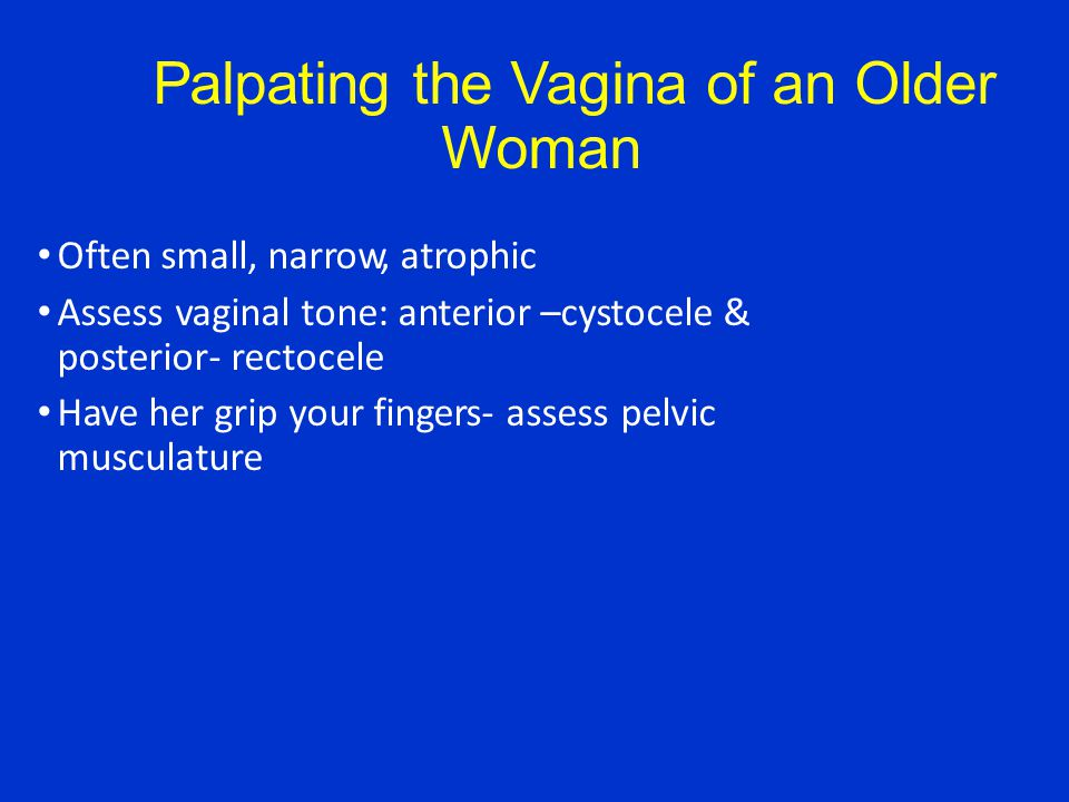 Palpating the Vagina of an Older Woman Often small, narrow, atrophic Assess vaginal tone: anterior –cystocele & posterior- rectocele Have her grip your fingers- assess pelvic musculature