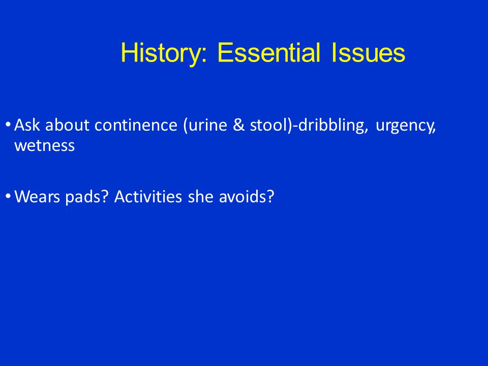 History: Essential Issues Ask about continence (urine & stool)-dribbling, urgency, wetness Wears pads.