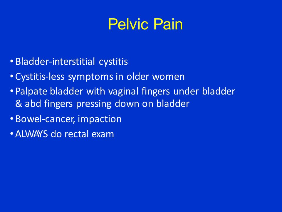 Pelvic Pain Bladder-interstitial cystitis Cystitis-less symptoms in older women Palpate bladder with vaginal fingers under bladder & abd fingers pressing down on bladder Bowel-cancer, impaction ALWAYS do rectal exam