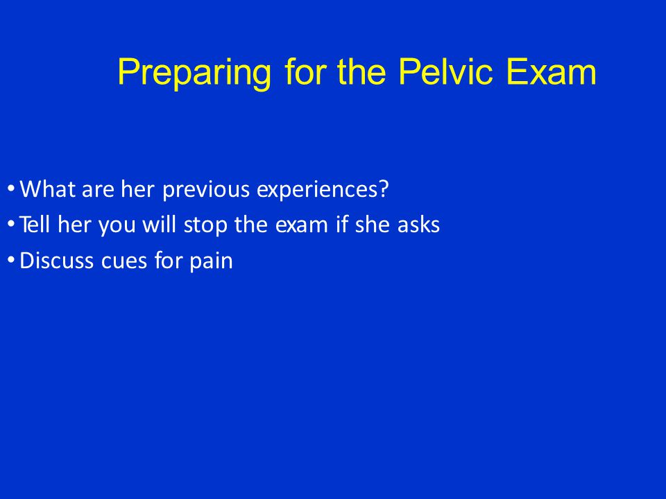Preparing for the Pelvic Exam What are her previous experiences.