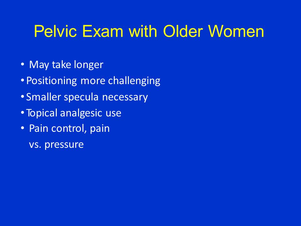 Pelvic Exam with Older Women May take longer Positioning more challenging Smaller specula necessary Topical analgesic use Pain control, pain vs.