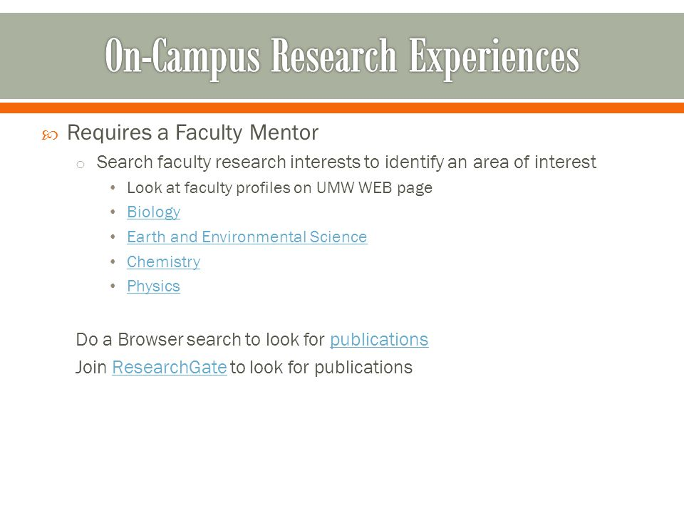  Requires a Faculty Mentor o Search faculty research interests to identify an area of interest Look at faculty profiles on UMW WEB page Biology Earth and Environmental Science Chemistry Physics Do a Browser search to look for publicationspublications Join ResearchGate to look for publicationsResearchGate