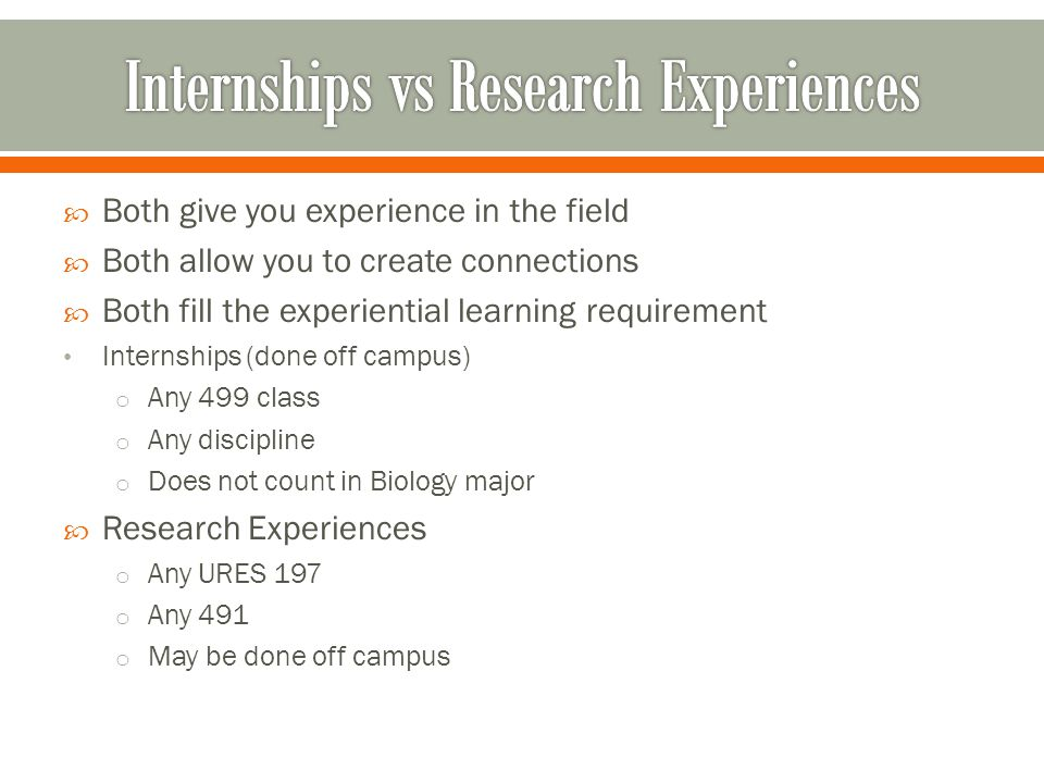  Both give you experience in the field  Both allow you to create connections  Both fill the experiential learning requirement Internships (done off campus) o Any 499 class o Any discipline o Does not count in Biology major  Research Experiences o Any URES 197 o Any 491 o May be done off campus