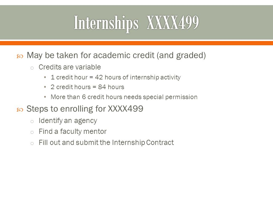  May be taken for academic credit (and graded) o Credits are variable 1 credit hour = 42 hours of internship activity 2 credit hours = 84 hours More