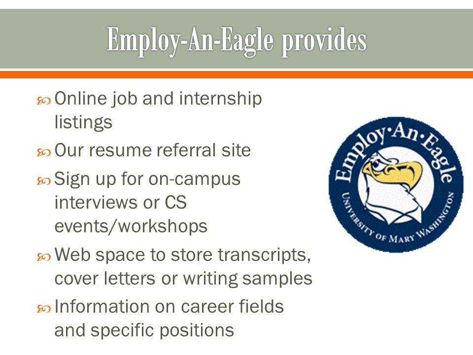  Online job and internship listings  Our resume referral site  Sign up for on-campus interviews or CS events/workshops  Web space to store transcripts, cover letters or writing samples  Information on career fields and specific positions