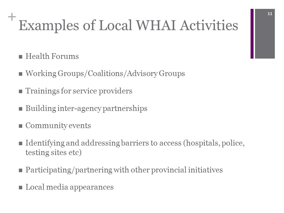 + Examples of Local WHAI Activities Health Forums Working Groups/Coalitions/Advisory Groups Trainings for service providers Building inter-agency partnerships Community events Identifying and addressing barriers to access (hospitals, police, testing sites etc) Participating/partnering with other provincial initiatives Local media appearances 11