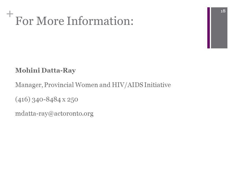 + For More Information: Mohini Datta-Ray Manager, Provincial Women and HIV/AIDS Initiative (416) 340-8484 x 250 mdatta-ray@actoronto.org 18