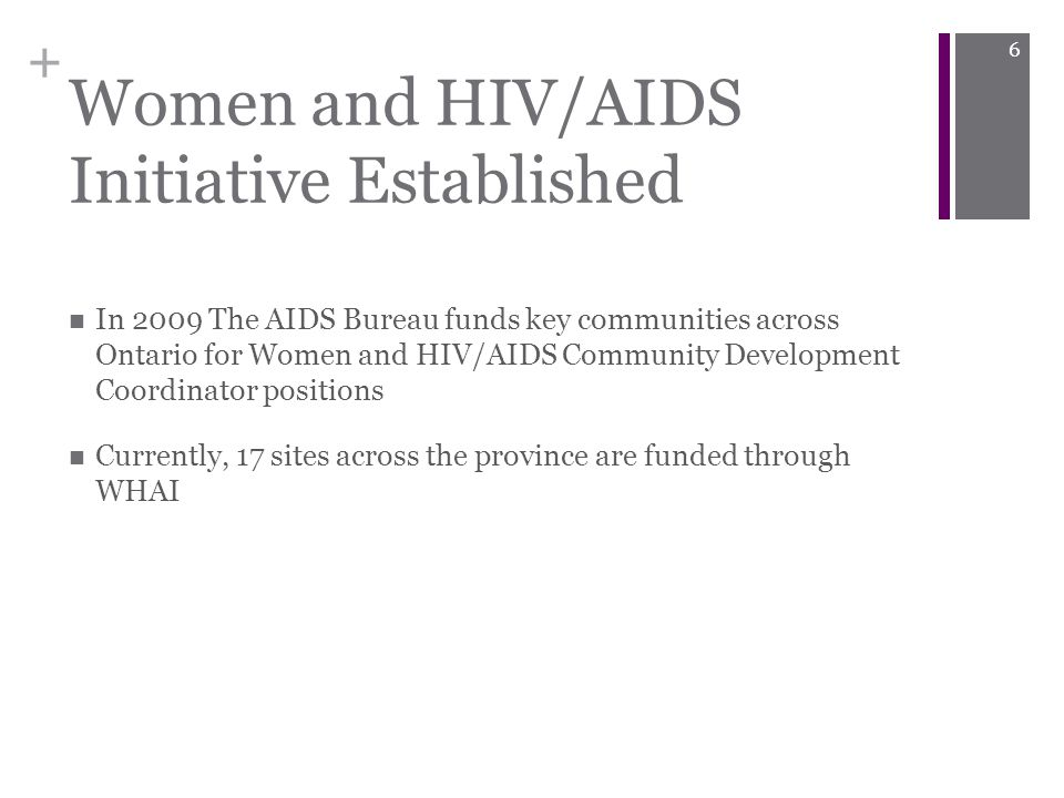 + Women and HIV/AIDS Initiative Established In 2009 The AIDS Bureau funds key communities across Ontario for Women and HIV/AIDS Community Development Coordinator positions Currently, 17 sites across the province are funded through WHAI 6