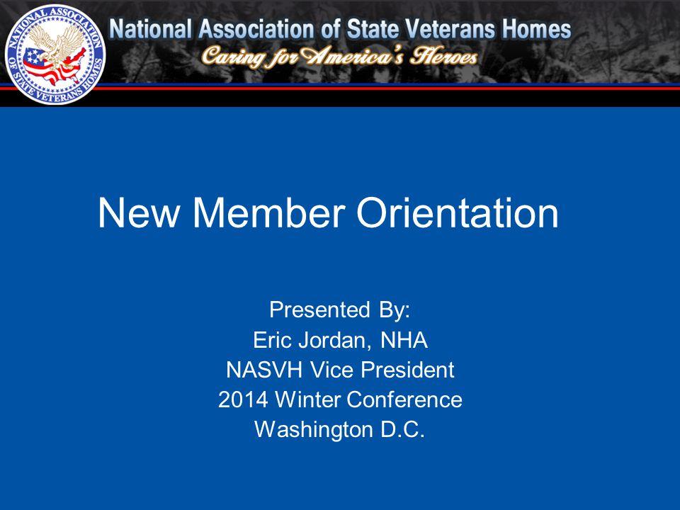 Presented By: Eric Jordan, NHA NASVH Vice President 2014 Winter Conference Washington D.C. New Member Orientation