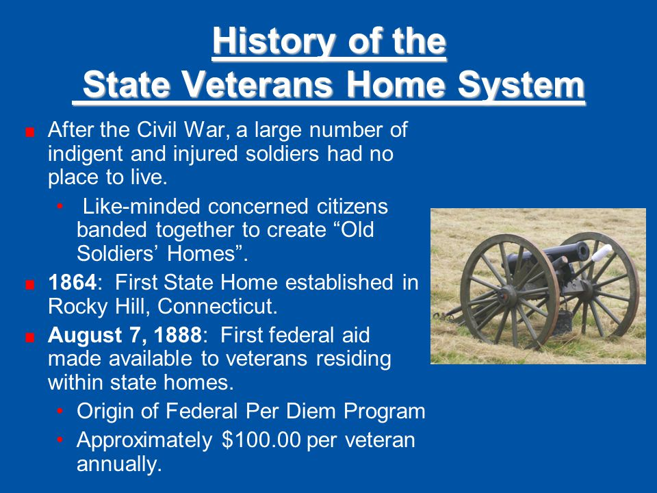History of the State Veterans Home System After the Civil War, a large number of indigent and injured soldiers had no place to live. Like-minded conce