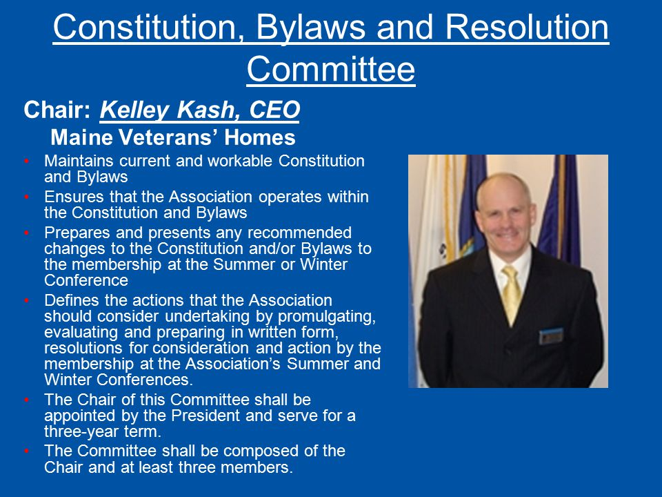 Constitution, Bylaws and Resolution Committee Chair: Kelley Kash, CEO Maine Veterans' Homes Maintains current and workable Constitution and Bylaws Ens