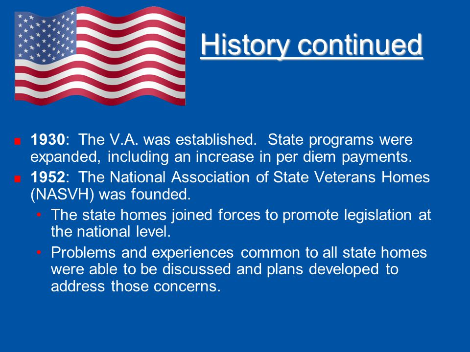 History continued 1930: The V.A. was established. State programs were expanded, including an increase in per diem payments. 1952: The National Associa