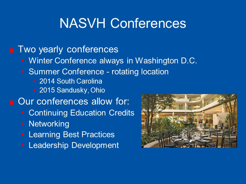 NASVH Conferences Two yearly conferences Winter Conference always in Washington D.C. Summer Conference - rotating location 2014 South Carolina 2015 Sa
