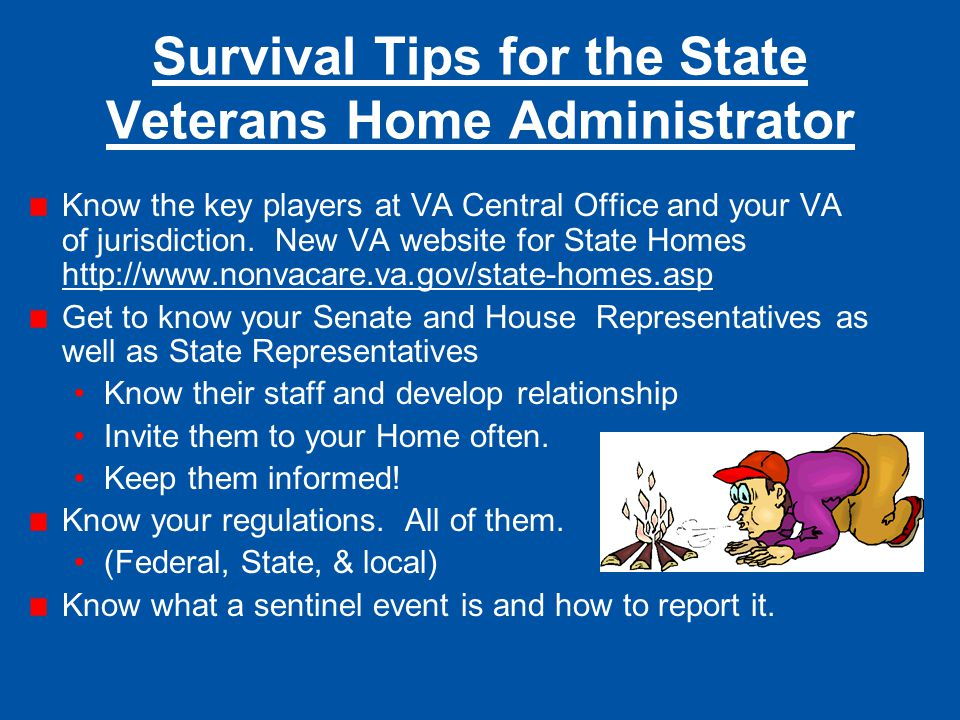 Survival Tips for the State Veterans Home Administrator Know the key players at VA Central Office and your VA of jurisdiction. New VA website for Stat
