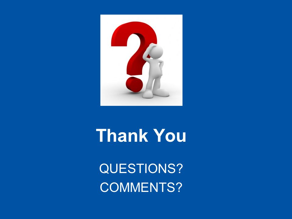 Thank You QUESTIONS? COMMENTS?