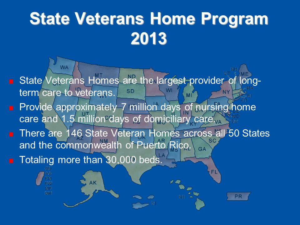 State Veterans Home Program 2013 State Veterans Homes are the largest provider of long- term care to veterans. Provide approximately 7 million days of