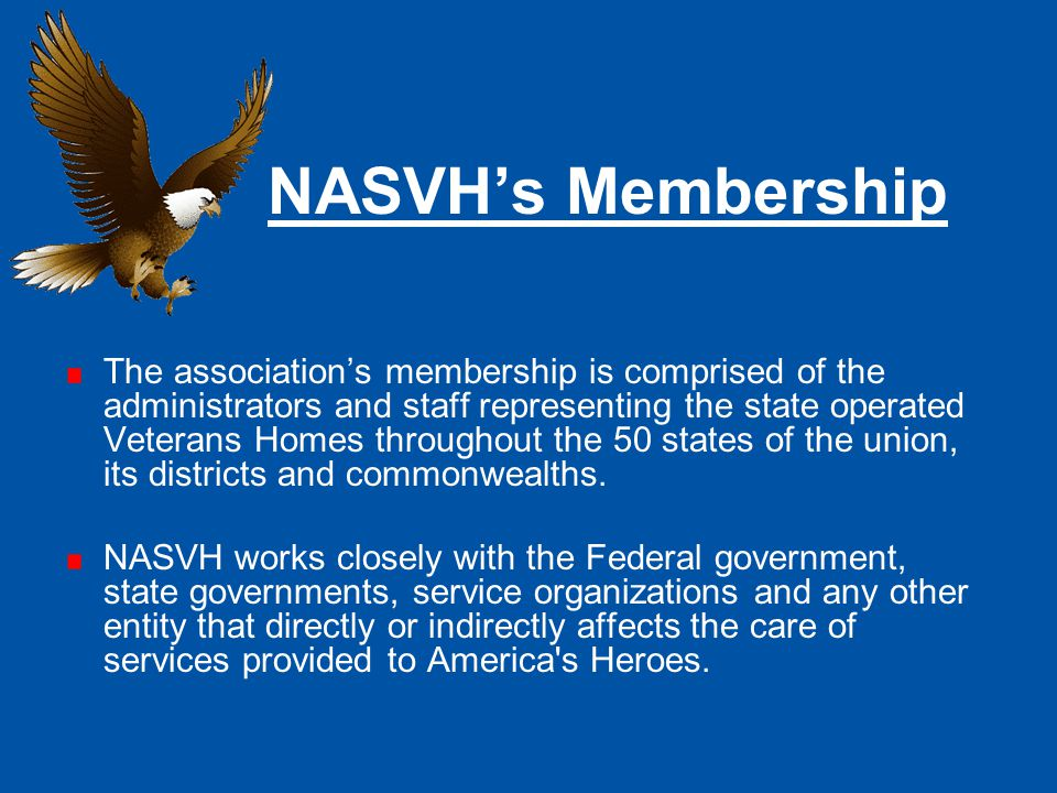 NASVH's Mission The National Association of State Veterans Homes primary mission is to ensure that each and every eligible U.S.