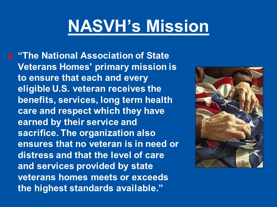 """NASVH's Mission """"The National Association of State Veterans Homes' primary mission is to ensure that each and every eligible U.S. veteran receives the"""
