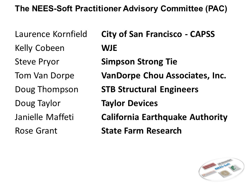 Motivation for NEES-Soft Community Action Plan for Seismic Safety (CAPSS) 43 to 80 percent of the multi-story wood- frame buildings will be deemed unsafe after a magnitude 7.2 earthquake 25% of these buildings would be expected to collapse Thousands of these buildings exist, many of them multi-family rentals ATC 71.1 Project Develop seismic retrofit requirements for soft-story wood-frame buildings in seismically active regions of the United States Focusing primarily on Northern and Southern California and the Pacific Northwest