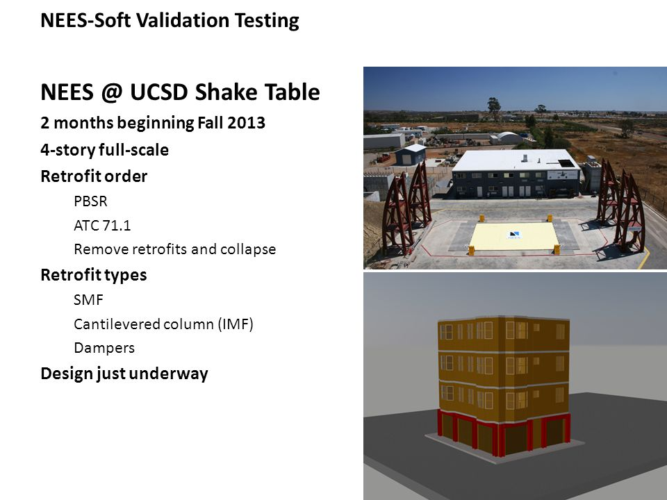 NEES-Soft Validation Testing NEES @ UCSD Shake Table 2 months beginning Fall 2013 4-story full-scale Retrofit order PBSR ATC 71.1 Remove retrofits and collapse Retrofit types SMF Cantilevered column (IMF) Dampers Design just underway