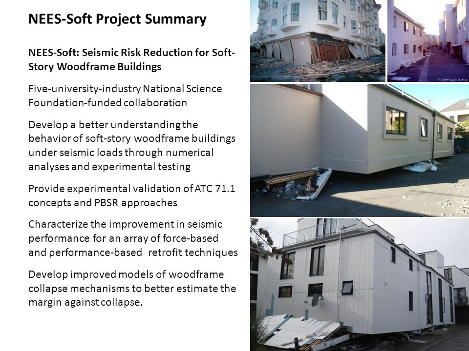 NEES-Soft Project Summary NEES-Soft: Seismic Risk Reduction for Soft- Story Woodframe Buildings Five-university-industry National Science Foundation-funded collaboration Develop a better understanding the behavior of soft-story woodframe buildings under seismic loads through numerical analyses and experimental testing Provide experimental validation of ATC 71.1 concepts and PBSR approaches Characterize the improvement in seismic performance for an array of force-based and performance-based retrofit techniques Develop improved models of woodframe collapse mechanisms to better estimate the margin against collapse.