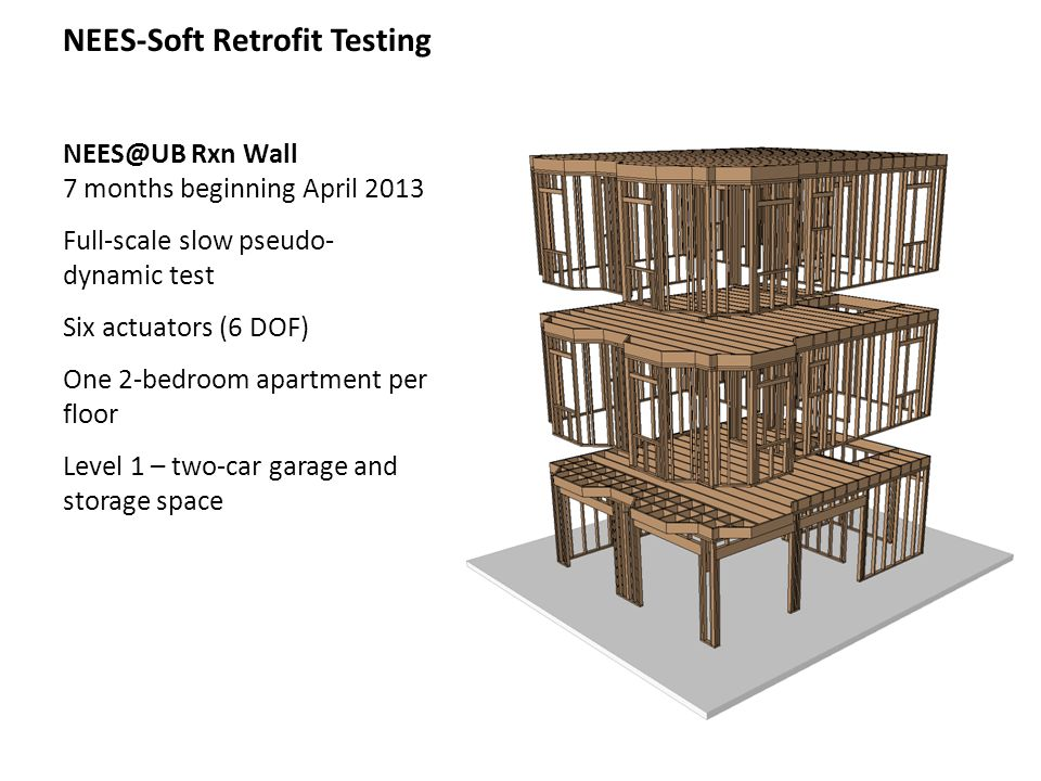 Next Steps for NEES-Soft NEES-Soft Retrofit building tests at UB Construction phase in April 2013 Test phase May – Oct 2013 DDD with torsion Completed June 2012 PBSD for soft-story Completed August 2012 UC San Diego Testing August-Sept 2013 Update presentations WCTE – Auckland, New Zealand; July 2012; next week WCEE – Lisbon, Portugal; Sept 2012