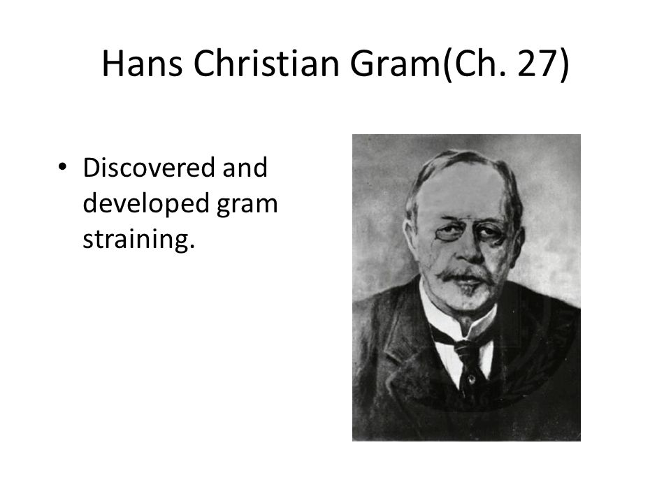 Hans Christian Gram(Ch. 27) Discovered and developed gram straining.