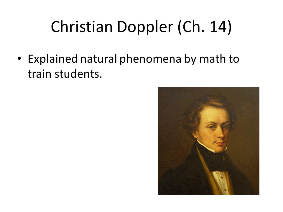 Christian Doppler (Ch. 14) Explained natural phenomena by math to train students.