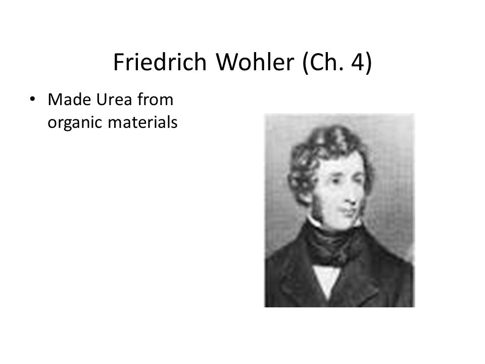Friedrich Wohler (Ch. 4) Made Urea from organic materials