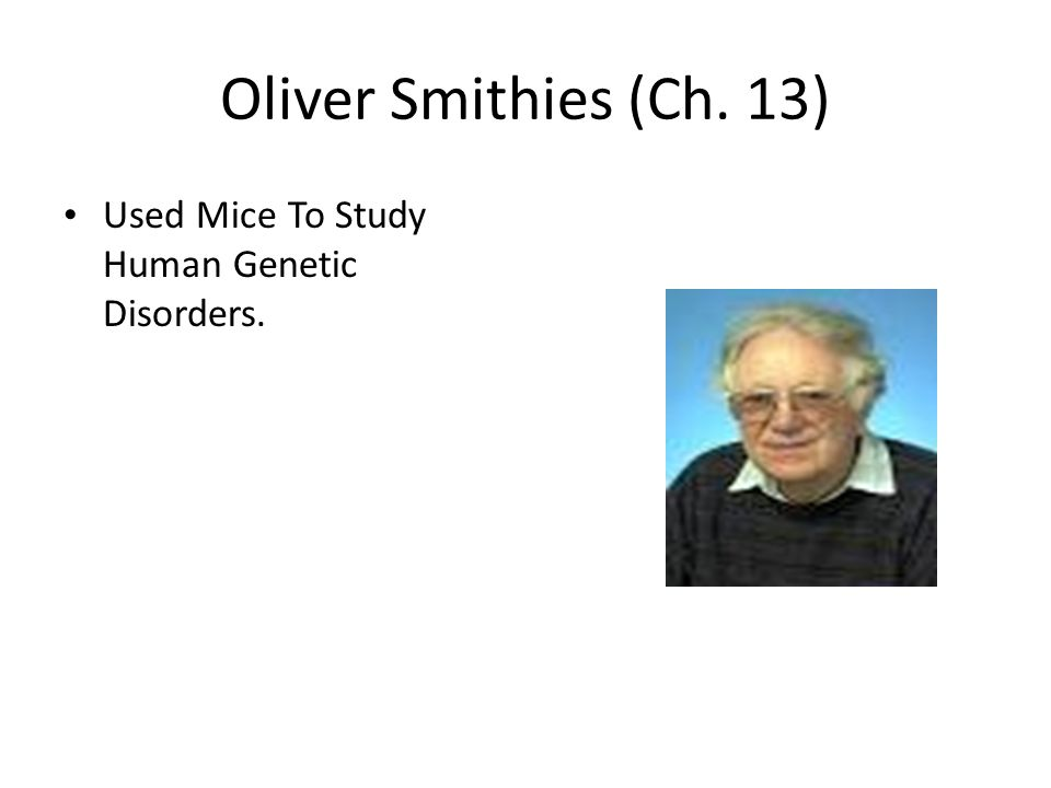 Oliver Smithies (Ch. 13) Used Mice To Study Human Genetic Disorders.