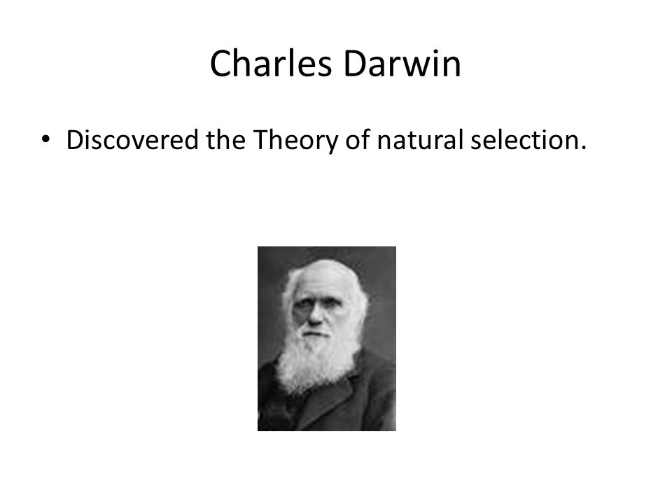 Charles Darwin Discovered the Theory of natural selection.