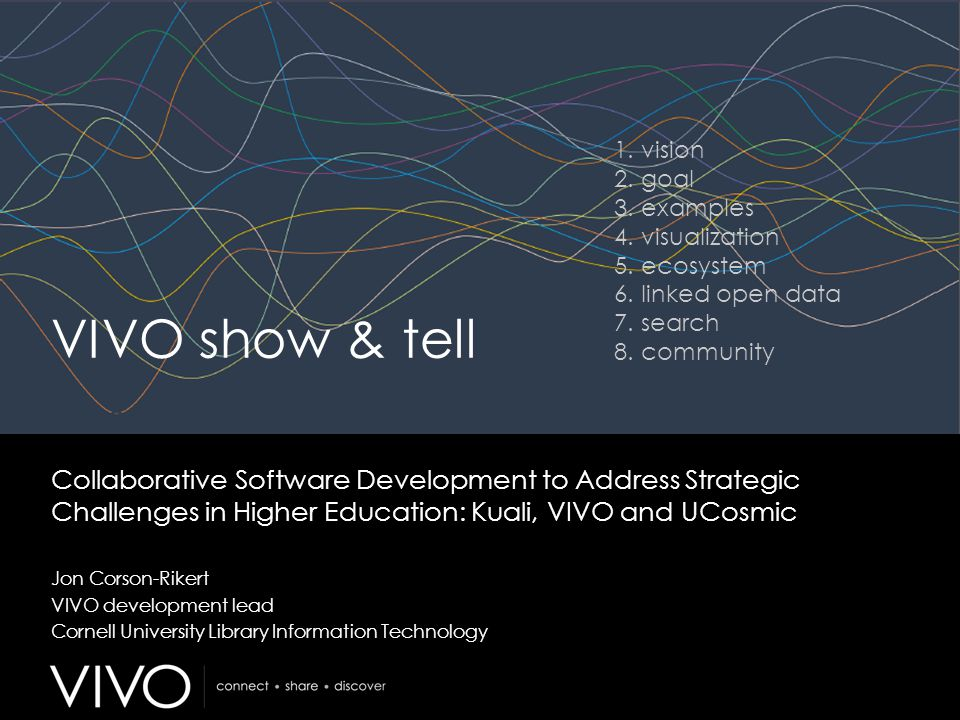 VIVO show & tell Collaborative Software Development to Address Strategic Challenges in Higher Education: Kuali, VIVO and UCosmic Jon Corson-Rikert VIV